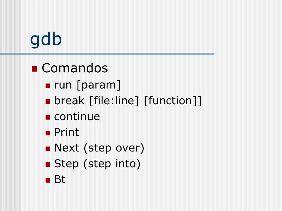 gdb Comandos run [param] break [file:line] [function]] continue Print